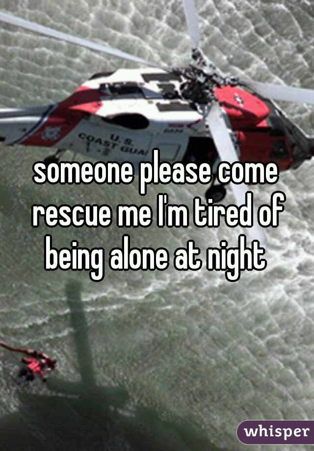 someone please come rescue me I'm tired of being alone at night