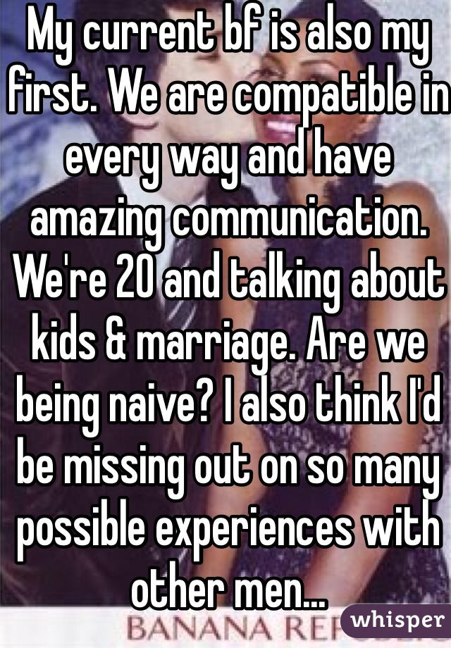 My current bf is also my first. We are compatible in every way and have amazing communication. We're 20 and talking about kids & marriage. Are we being naive? I also think I'd be missing out on so many possible experiences with other men...