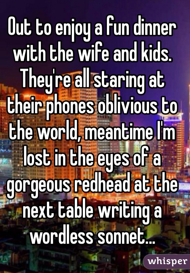 Out to enjoy a fun dinner with the wife and kids.  They're all staring at their phones oblivious to the world, meantime I'm lost in the eyes of a gorgeous redhead at the next table writing a wordless sonnet...