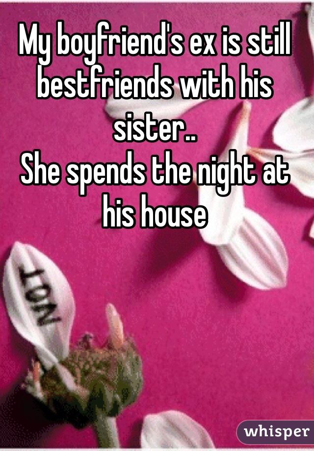 My boyfriend's ex is still bestfriends with his sister..  She spends the night at his house