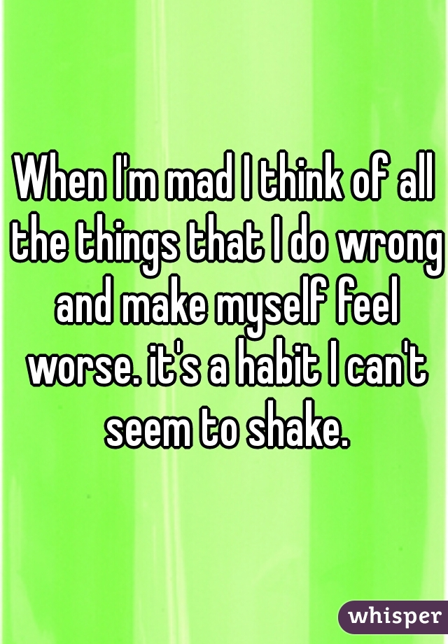 When I'm mad I think of all the things that I do wrong and make myself feel worse. it's a habit I can't seem to shake.