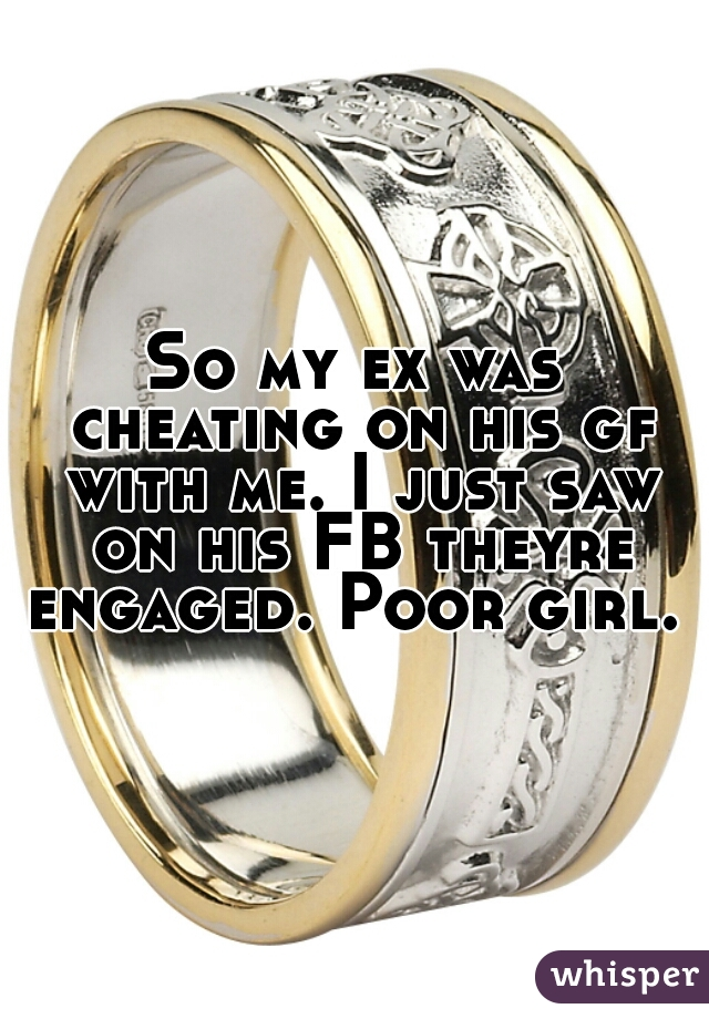 So my ex was cheating on his gf with me. I just saw on his FB theyre engaged. Poor girl.
