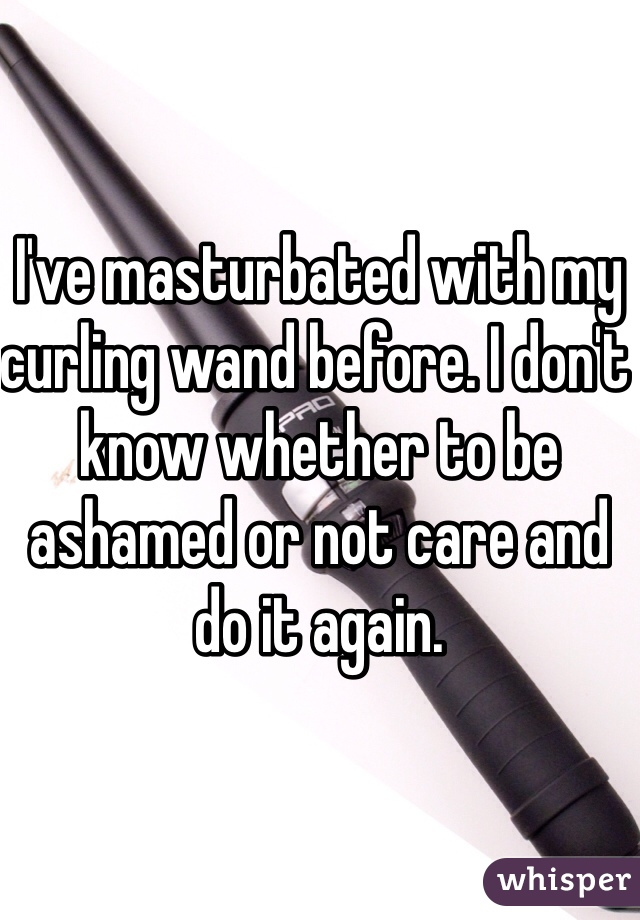 I've masturbated with my curling wand before. I don't know whether to be ashamed or not care and do it again.