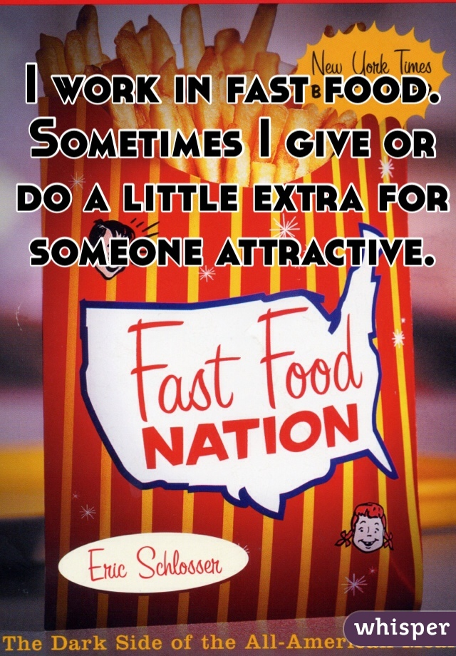 I work in fast food. Sometimes I give or do a little extra for someone attractive.