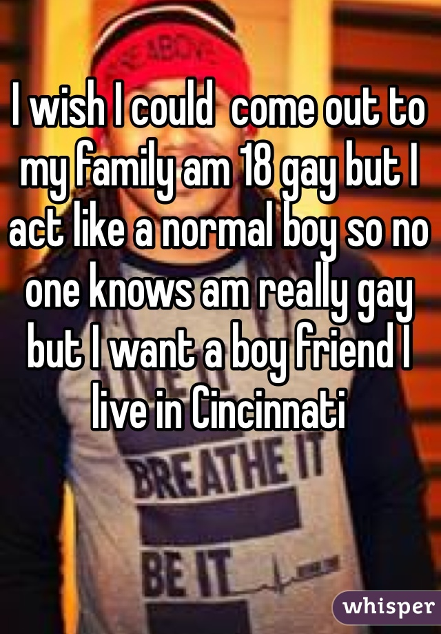 I wish I could  come out to my family am 18 gay but I act like a normal boy so no one knows am really gay but I want a boy friend I live in Cincinnati