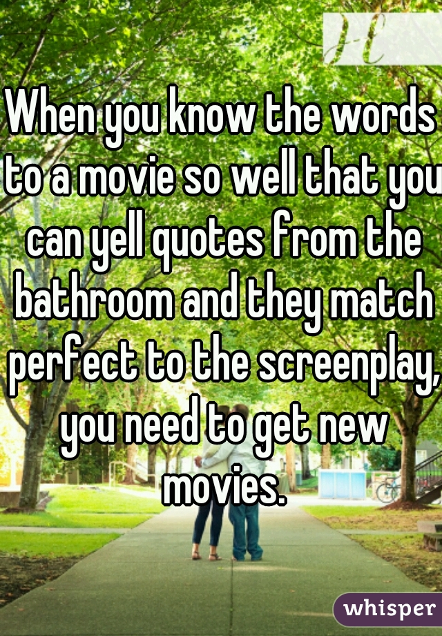 When you know the words to a movie so well that you can yell quotes from the bathroom and they match perfect to the screenplay, you need to get new movies.