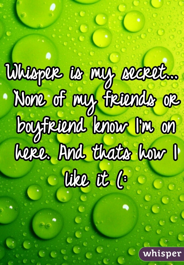 Whisper is my secret... None of my friends or boyfriend know I'm on here. And thats how I like it (: