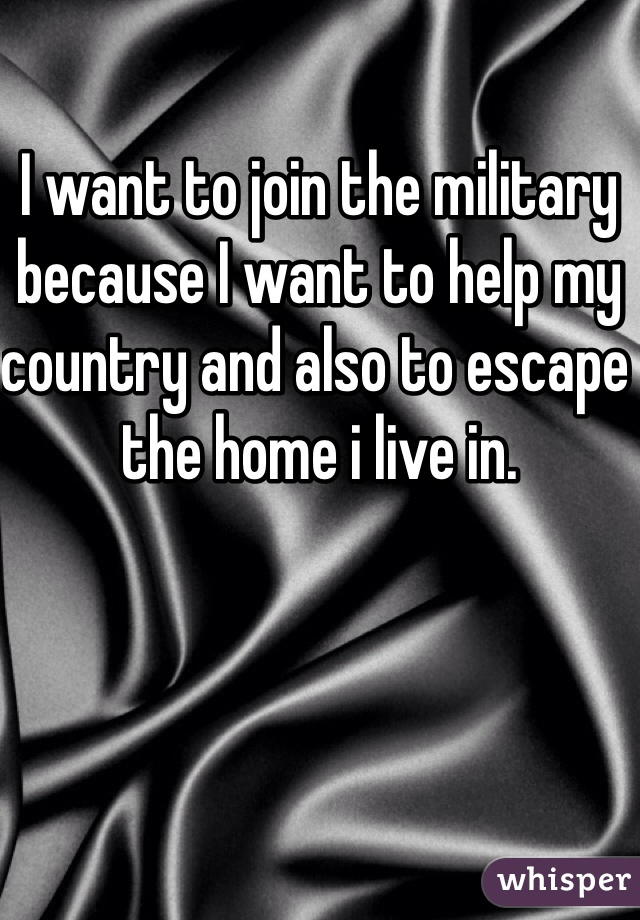 I want to join the military because I want to help my country and also to escape the home i live in.