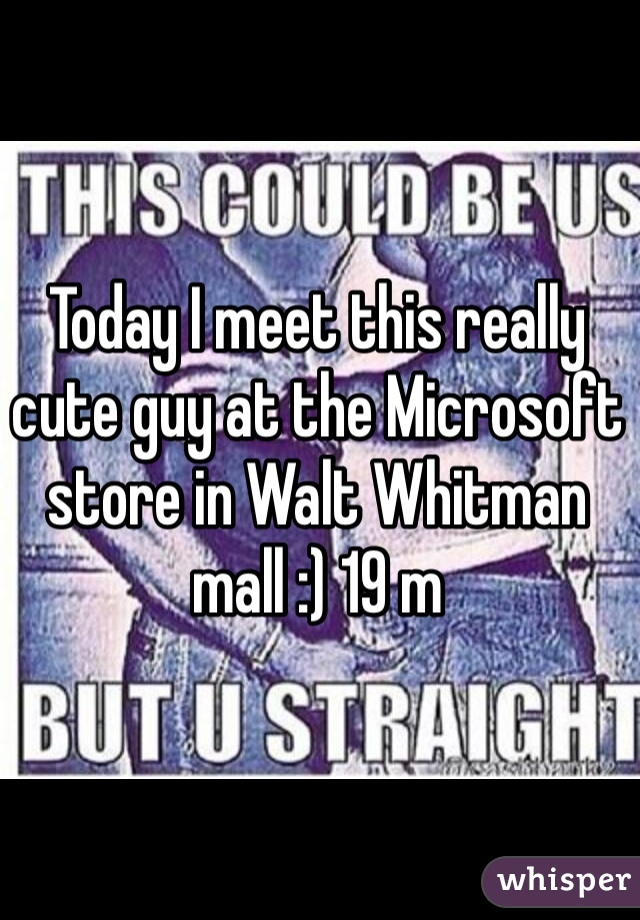 Today I meet this really cute guy at the Microsoft store in Walt Whitman mall :) 19 m
