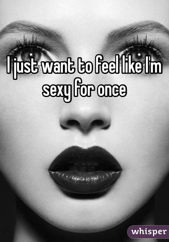 I just want to feel like I'm sexy for once