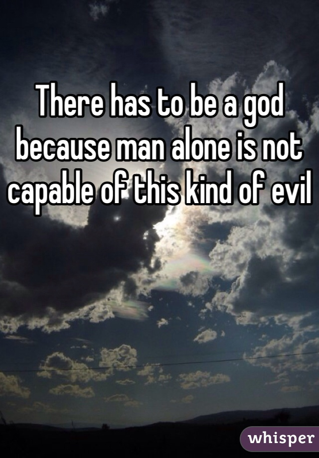 There has to be a god because man alone is not capable of this kind of evil