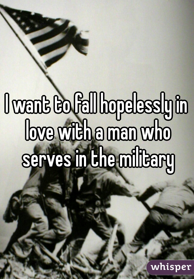 I want to fall hopelessly in love with a man who serves in the military
