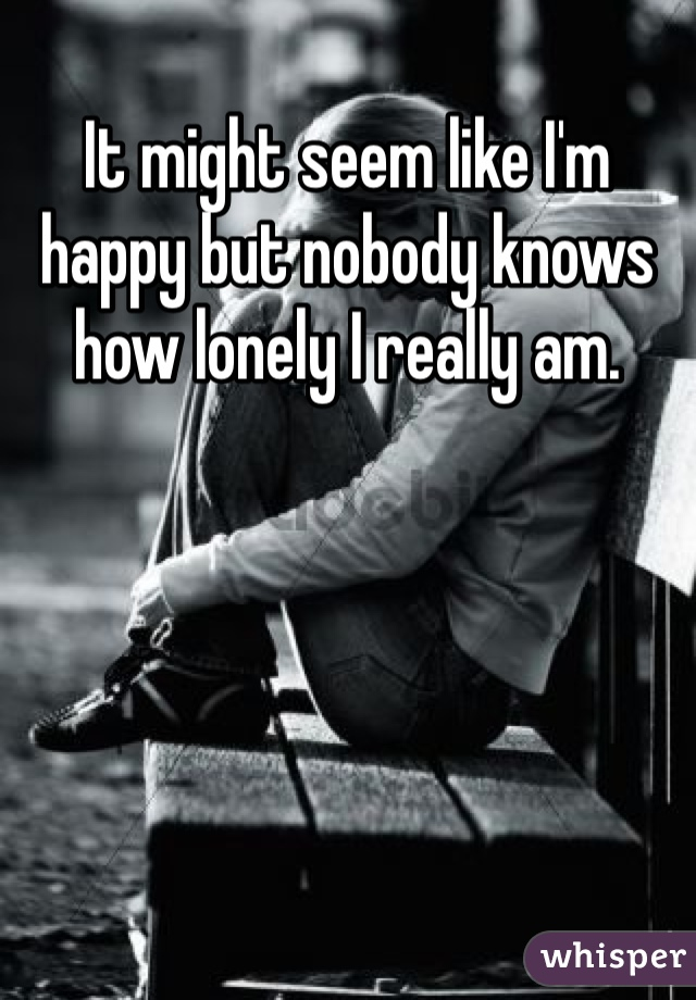It might seem like I'm happy but nobody knows how lonely I really am.