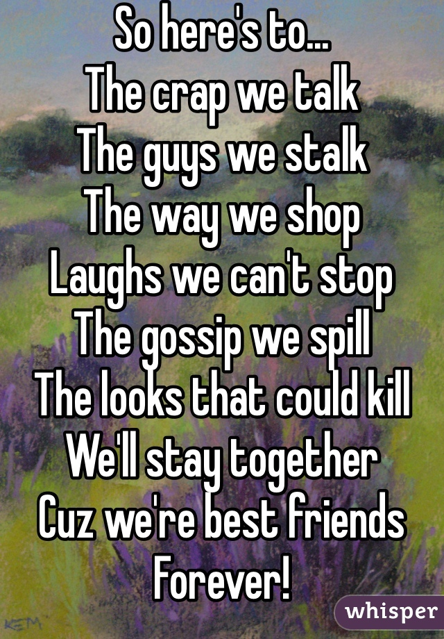 So here's to... The crap we talk The guys we stalk  The way we shop  Laughs we can't stop The gossip we spill  The looks that could kill We'll stay together  Cuz we're best friends  Forever!