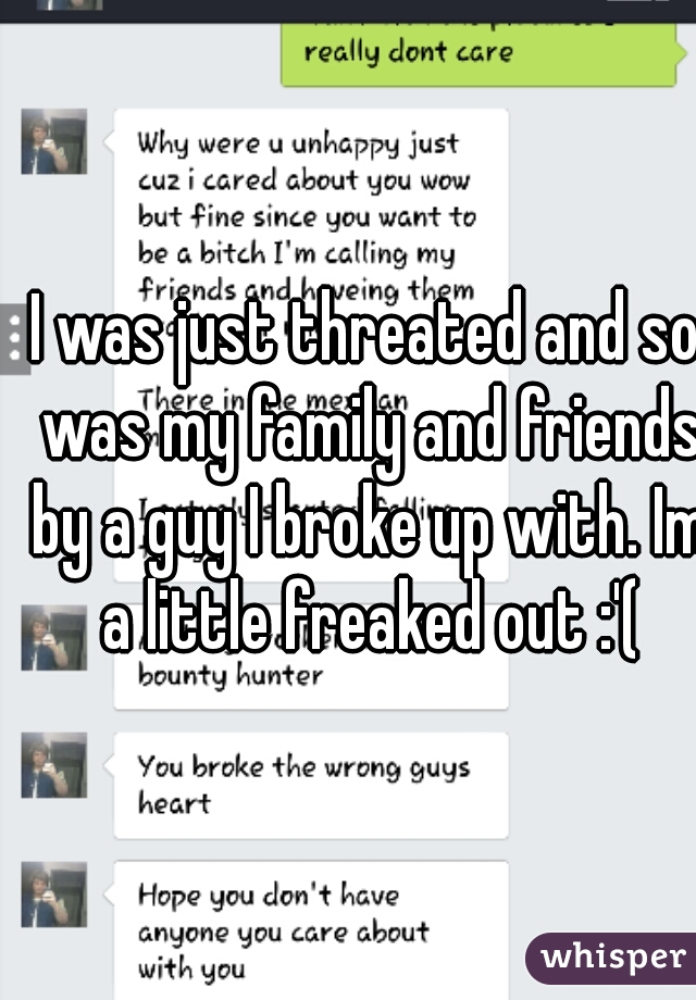 I was just threated and so was my family and friends by a guy I broke up with. Im a little freaked out :'(