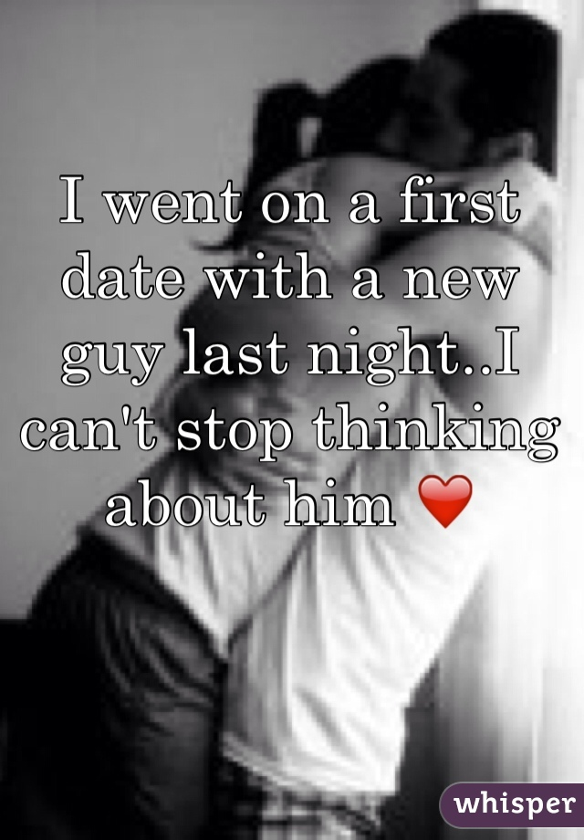 I went on a first date with a new guy last night..I can't stop thinking about him ❤️