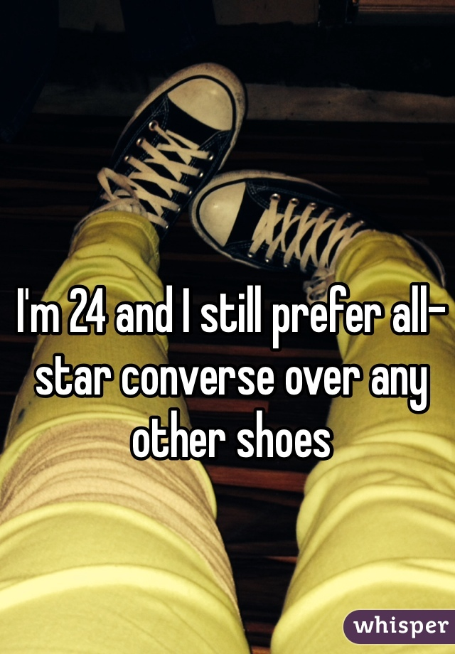 I'm 24 and I still prefer all-star converse over any other shoes