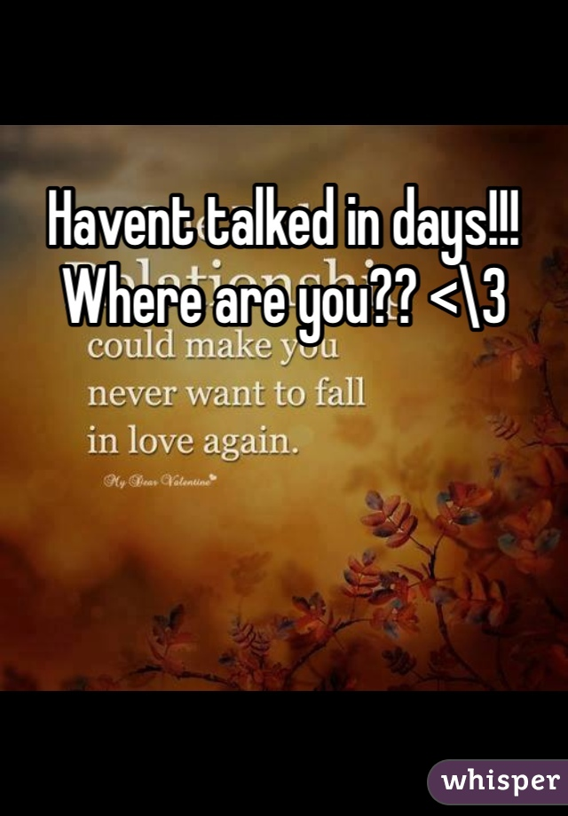 Havent talked in days!!! Where are you?? <\3