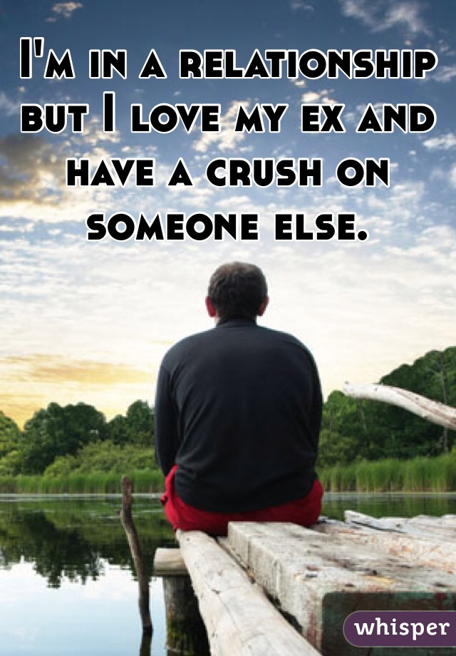 I'm in a relationship but I love my ex and have a crush on someone else.