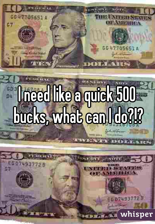 I need like a quick 500 bucks, what can I do?!?