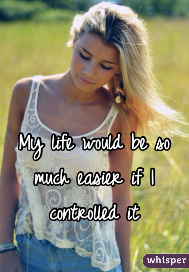 My life would be so much easier if I controlled it