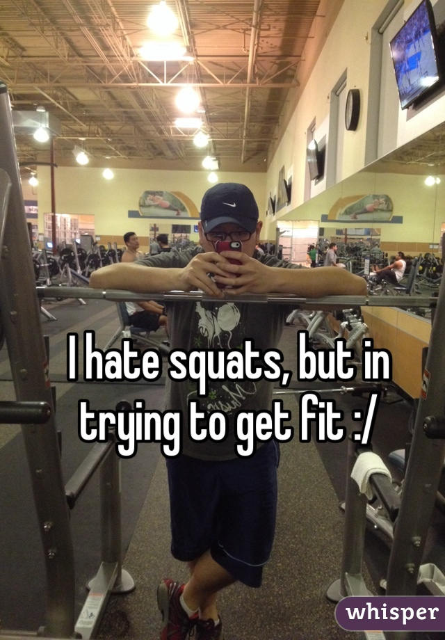 I hate squats, but in trying to get fit :/