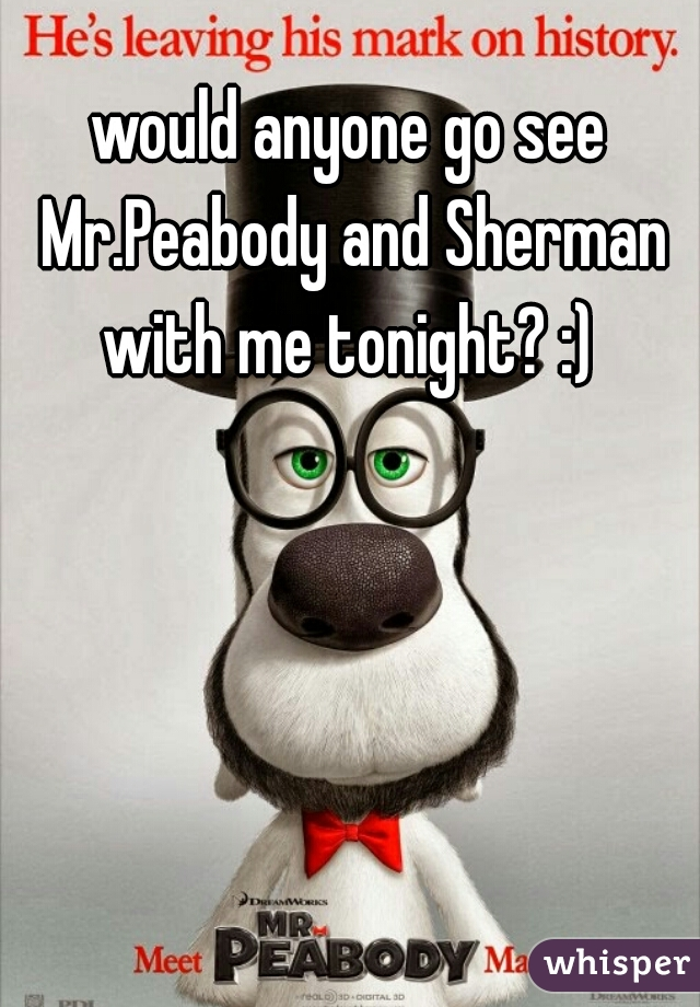 would anyone go see Mr.Peabody and Sherman with me tonight? :)