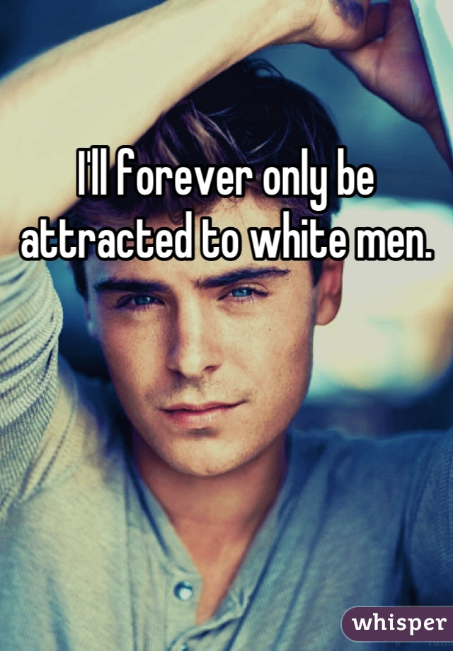 I'll forever only be attracted to white men.