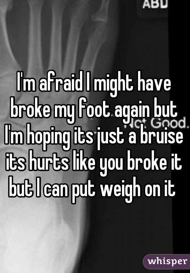 I'm afraid I might have broke my foot again but I'm hoping its just a bruise its hurts like you broke it but I can put weigh on it