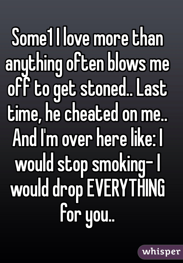 Some1 I love more than anything often blows me off to get stoned.. Last time, he cheated on me.. And I'm over here like: I would stop smoking- I would drop EVERYTHING for you..