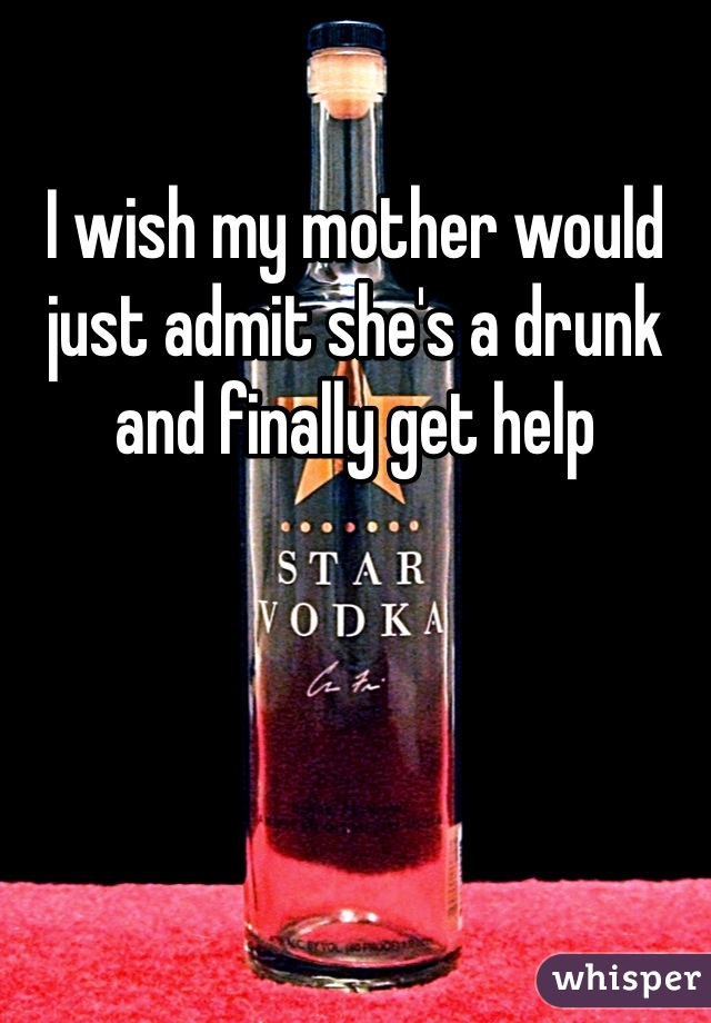 I wish my mother would just admit she's a drunk and finally get help