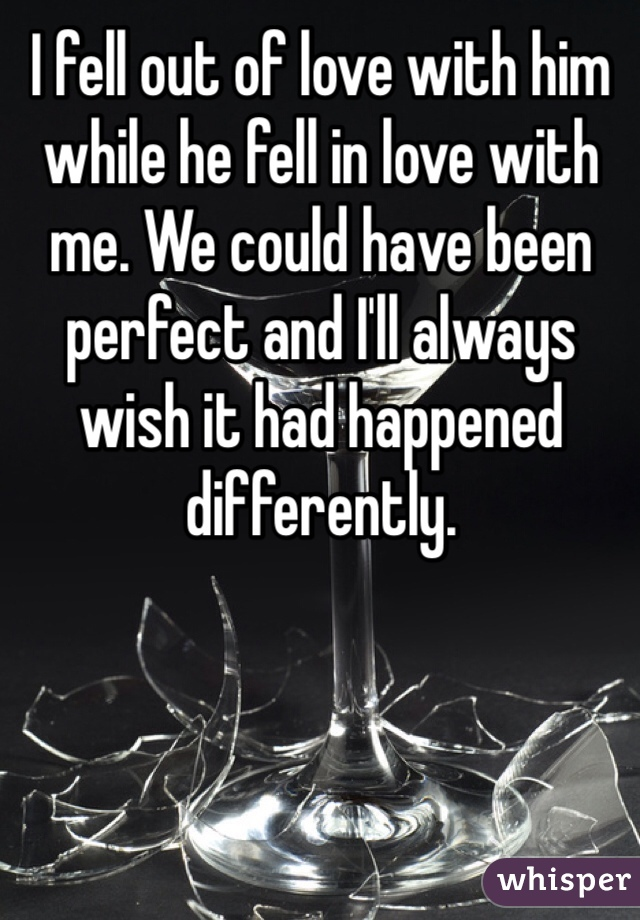 I fell out of love with him while he fell in love with me. We could have been perfect and I'll always wish it had happened differently.