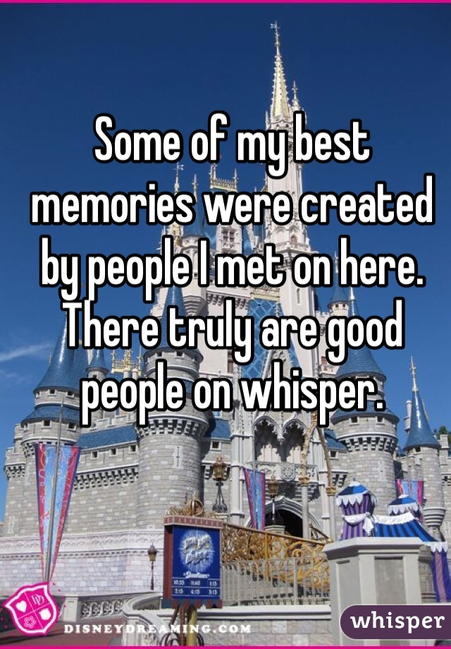 Some of my best memories were created by people I met on here. There truly are good people on whisper.