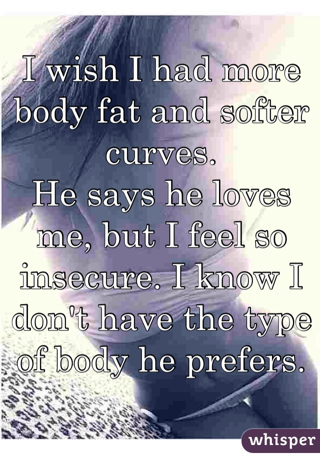 I wish I had more body fat and softer curves.  He says he loves me, but I feel so insecure. I know I don't have the type of body he prefers.