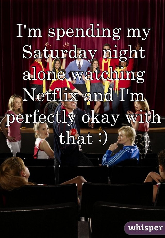 I'm spending my Saturday night alone watching Netflix and I'm perfectly okay with that :)
