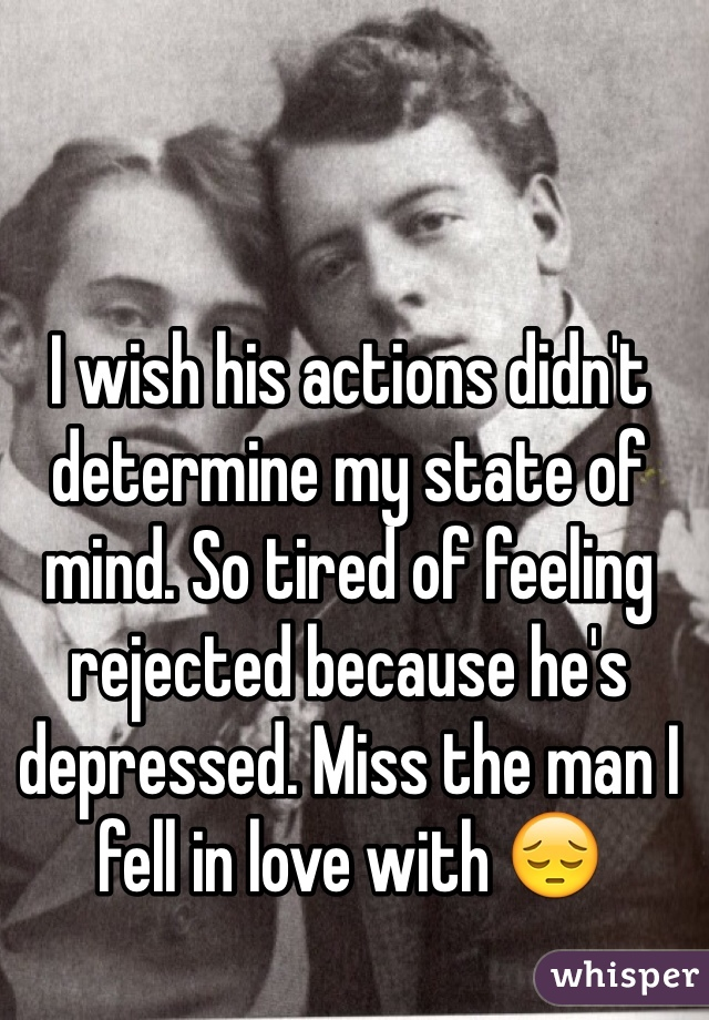 I wish his actions didn't determine my state of mind. So tired of feeling rejected because he's depressed. Miss the man I fell in love with 😔