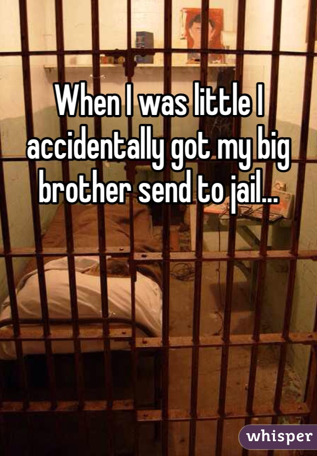 When I was little I accidentally got my big brother send to jail...