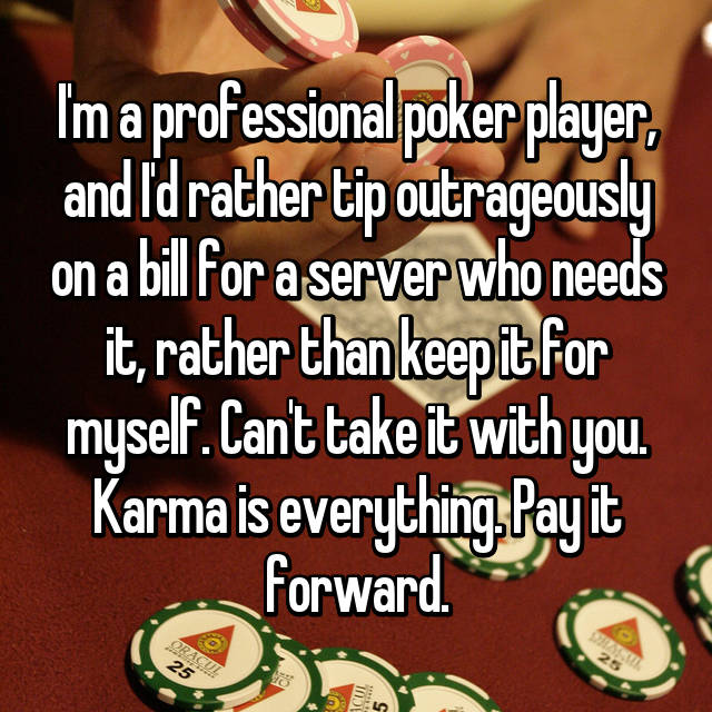 I'm a professional poker player, and I'd rather tip outrageously on a bill for a server who needs it, rather than keep it for myself. Can't take it with you. Karma is everything. Pay it forward.
