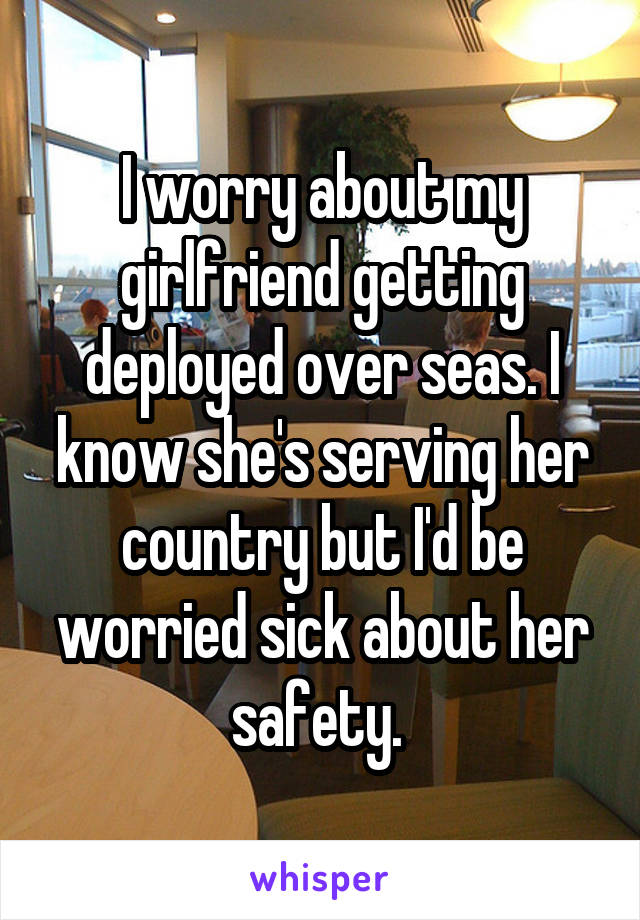 I worry about my girlfriend getting deployed over seas. I know she's serving her country but I'd be worried sick about her safety.