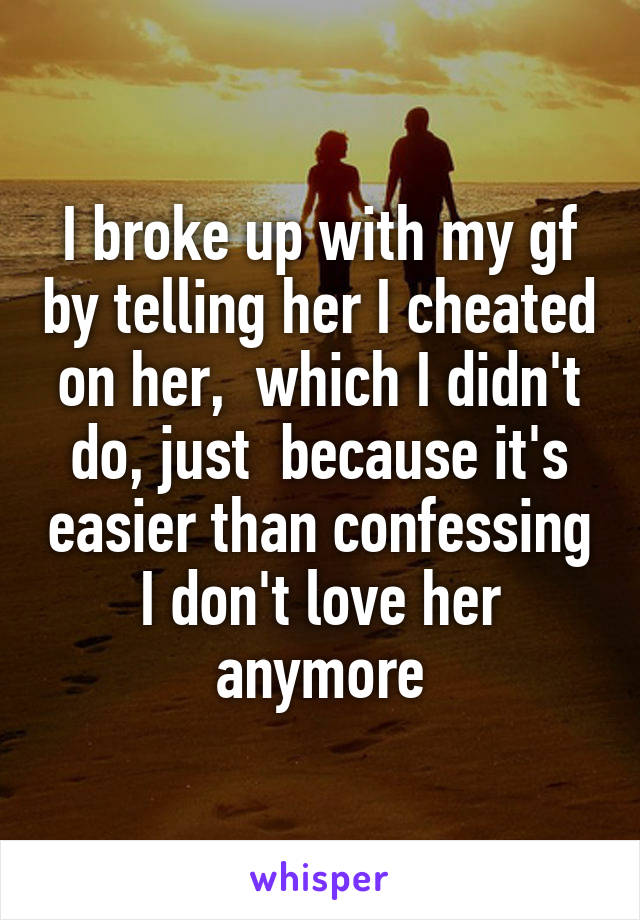 I broke up with my gf by telling her I cheated on her,  which I didn't do, just  because it's easier than confessing I don't love her anymore