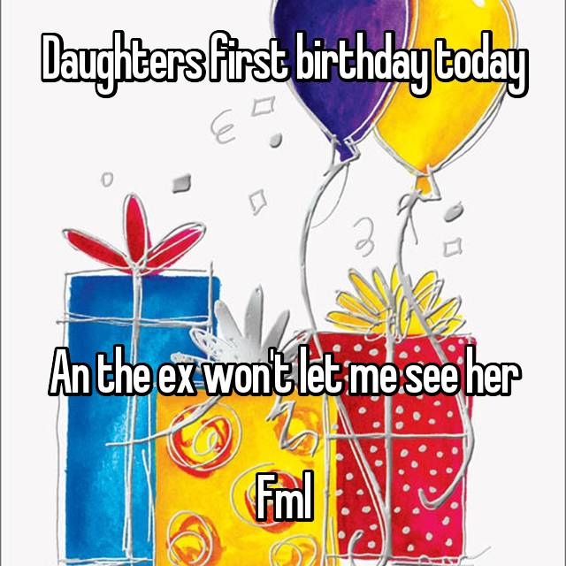 Daughters first birthday today     An the ex won't let me see her  Fml