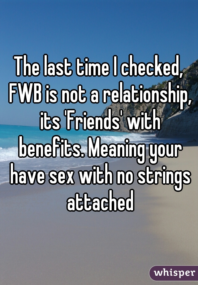 The last time I checked, FWB is not a relationship, its