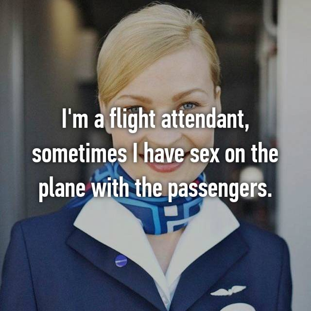 I'm a flight attendant, sometimes I have sex on the plane with the passengers.