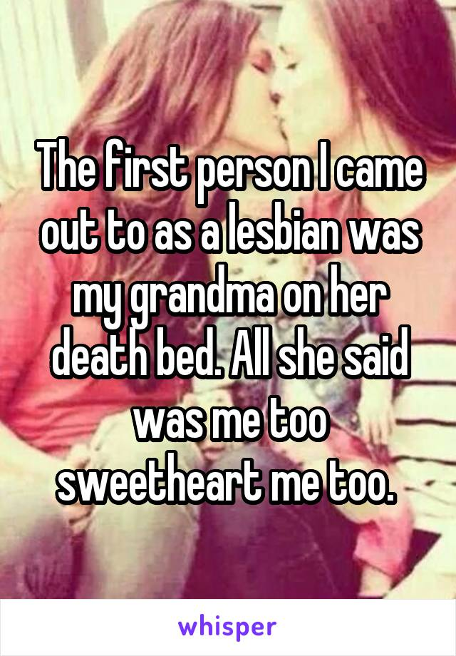 The first person I came out to as a lesbian was my grandma on her death bed. All she said was me too sweetheart me too.