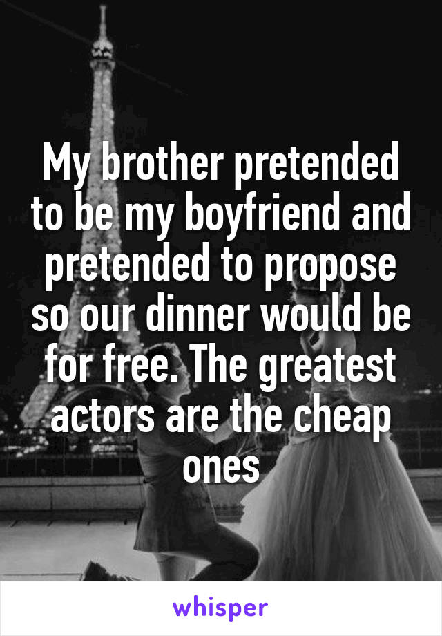 My brother pretended to be my boyfriend and pretended to propose so our dinner would be for free. The greatest actors are the cheap ones