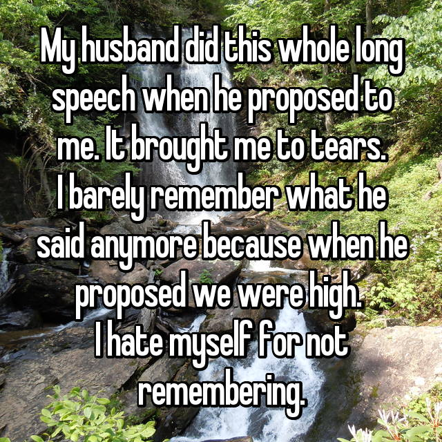 My husband did this whole long speech when he proposed to me. It brought me to tears. I barely remember what he said anymore because when he proposed we were high.  I hate myself for not remembering.