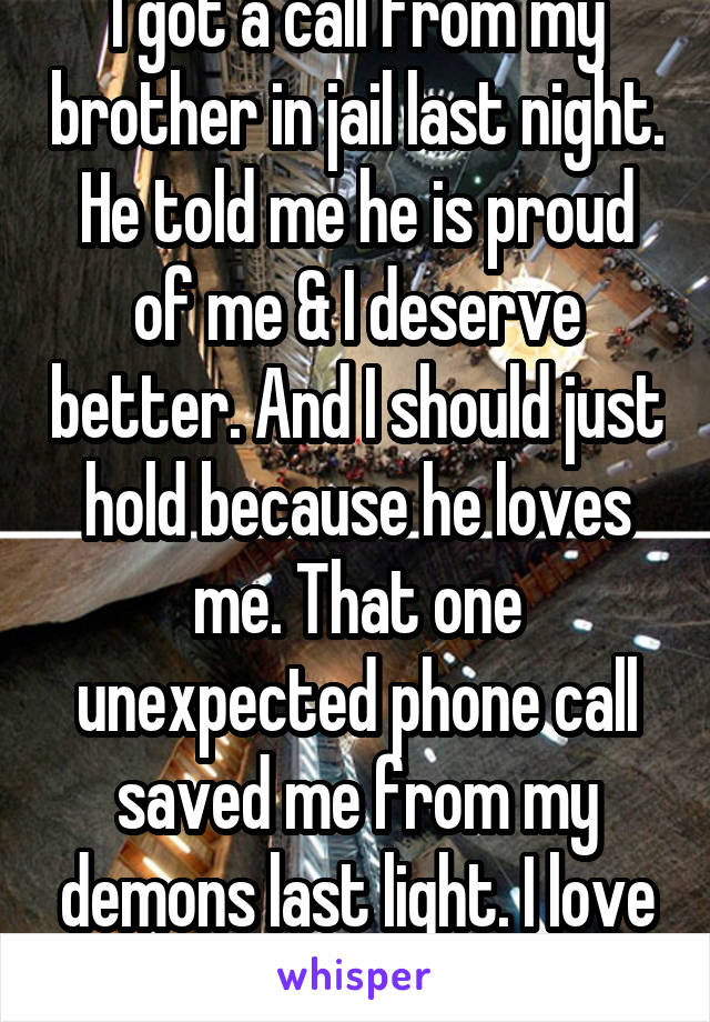 I got a call from my brother in jail last night. He told me he is proud of me & I deserve better. And I should just hold because he loves me. That one unexpected phone call saved me from my demons last light. I love my brother so much ❤️