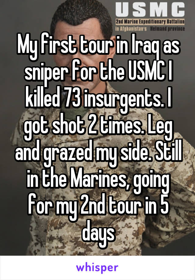 My first tour in Iraq as sniper for the USMC I killed 73 insurgents. I got shot 2 times. Leg and grazed my side. Still in the Marines, going for my 2nd tour in 5 days