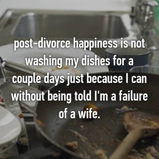 post-divorce happiness is not washing my dishes for a couple days just because I can without being told I'm a failure of a wife.