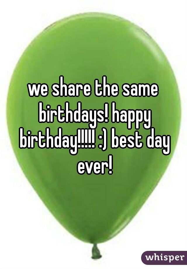 We Share The Same Birthdays Happy Birthday Best Day Ever